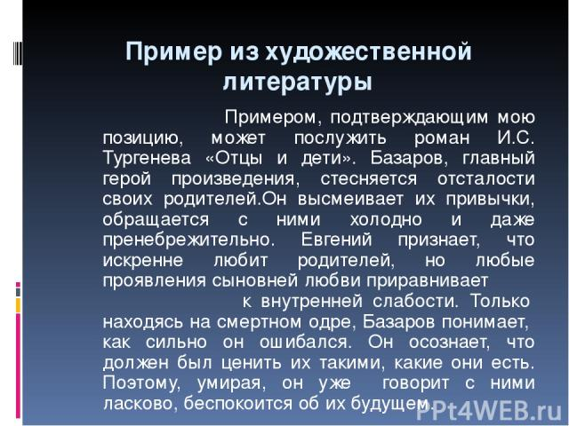 Пример из художественной литературы Примером, подтверждающим мою позицию, может послужить роман И.С. Тургенева «Отцы и дети». Базаров, главный герой произведения, стесняется отсталости своих родителей.Он высмеивает их привычки, обращается с ними хол…