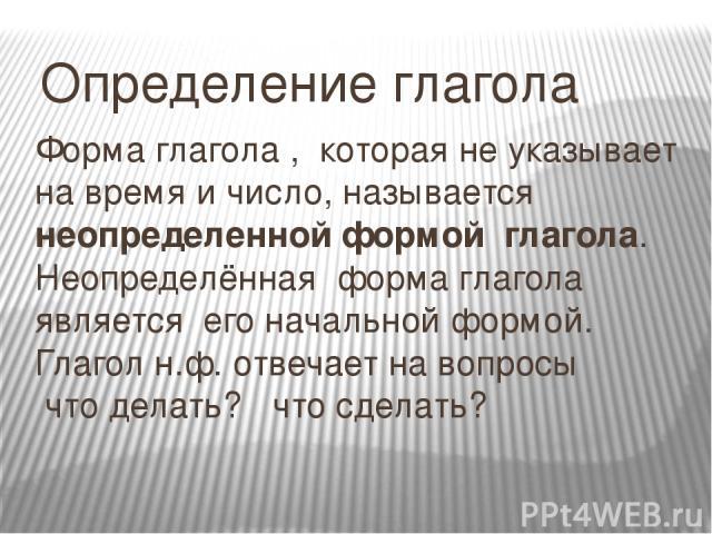 Форма глагола , которая не указывает на время и число, называется неопределенной формой глагола. Неопределённая форма глагола является его начальной формой. Глагол н.ф. отвечает на вопросы что делать? что сделать? Определение глагола
