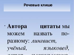 Речевые клише Автора цитатымы можем назвать по-разному:лингвист, учёный, языко