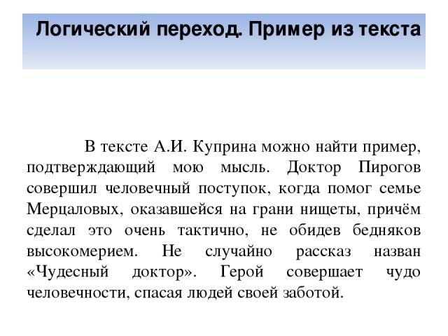 Логический переход. Пример из текста В тексте А.И. Куприна можно найти пример, подтверждающий мою мысль. Доктор Пирогов совершил человечный поступок, когда помог семье Мерцаловых, оказавшейся на грани нищеты, причём сделал это очень тактично, не оби…