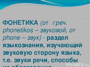 ФОНЕТИКА (от греч. phonetikos – звуковой, от phone – звук) - раздел языкознания,