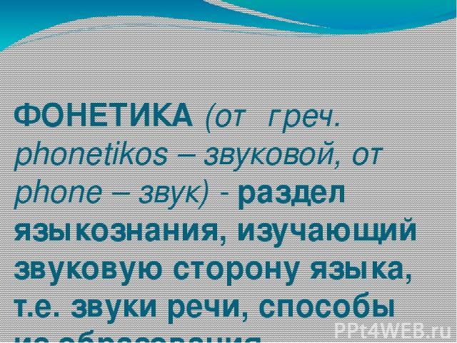 ФОНЕТИКА (от греч. phonetikos – звуковой, от phone – звук) - раздел языкознания, изучающий звуковую сторону языка, т.е. звуки речи, способы из образования, акустические свойства, закономерности языковых изменений.