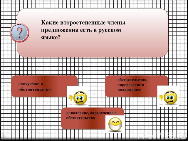 Какие второстепенные члены предложения есть в русском языке? сказуемое и обстоятельство обстоятельство, определение и подлежащее дополнение, определение и обстоятельство