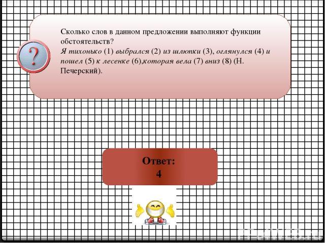 Сколько слов в данном предложении выполняют функции обстоятельств? Я тихонько(1)выбрался(2)из шлюпки(3),оглянулся(4)и пошел(5)к лесенке(6),которая вела(7)вниз(8) (Н. Печерский). Ответ: 4