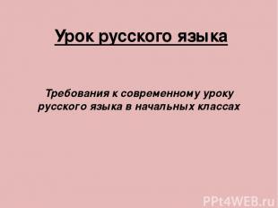 Урок русского языка Требования к современному уроку русского языка в начальных к