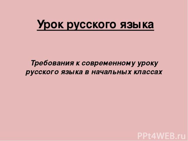 Урок русского языка Требования к современному уроку русского языка в начальных классах