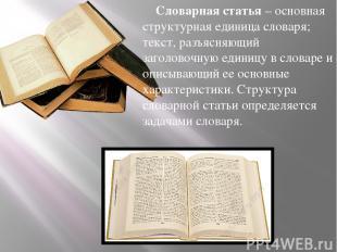 Словарная статья– основная структурная единица словаря; текст, разъясняющий заг