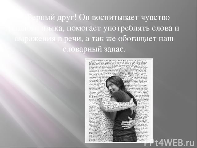 Верный друг! Он воспитывает чувство родного языка, помогает употреблять слова и выражения в речи, а так же обогащает наш словарный запас.