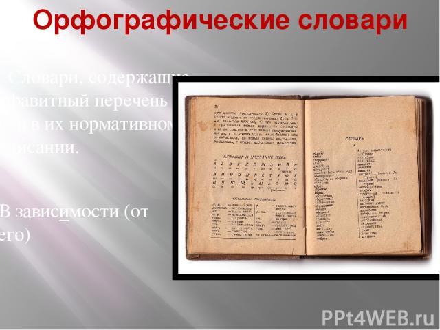 Орфографические словари Словари, содержащие алфавитный перечень слов в их нормативном написании. В зависимости (от чего)