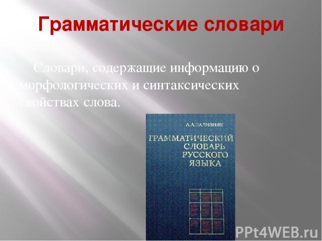 Грамматические словари Словари, содержащие информацию о морфологических и синтаксических свойствах слова.