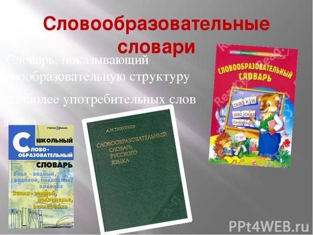Словообразовательные словари Словарь, показывающий словообразовательную структуру наиболее употребительных слов языка.