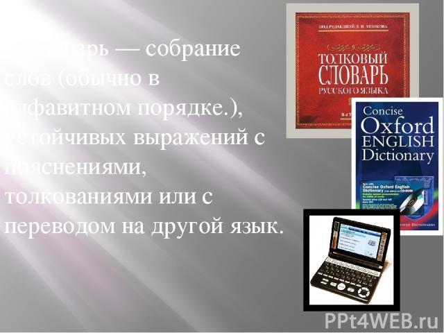 Словарь — собрание слов (обычно в алфавитном порядке.), устойчивых выражений с пояснениями, толкованиями или с переводом на другой язык.