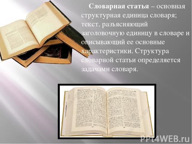 Словарная статья– основная структурная единица словаря; текст, разъясняющий заголовочную единицу в словаре и описывающий ее основные характеристики. Структура словарной статьи определяется задачами словаря.