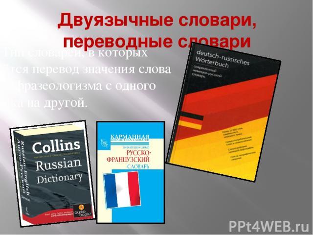 Двуязычные словари, переводные словари Тип словарей, в которых даётся перевод значения слова или фразеологизма с одного языка на другой.