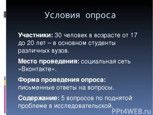 Условия опроса Участники: 30 человек в возрасте от 17 до 20 лет – в основном сту