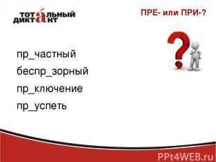 ПРЕ- или ПРИ-? пр_частный беспр_зорный пр_ключение пр_успеть