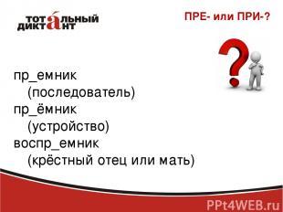 ПРЕ- или ПРИ-? пр_емник (последователь) пр_ёмник (устройство) воспр_емник (крёст
