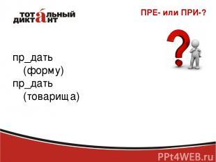 ПРЕ- или ПРИ-? пр_дать (форму) пр_дать (товарища)