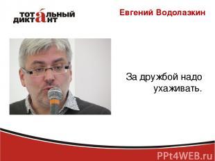Евгений Водолазкин За дружбой надо ухаживать.