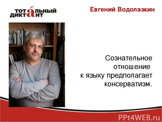 Евгений Водолазкин Сознательное отношение к языку предполагает консерватизм.