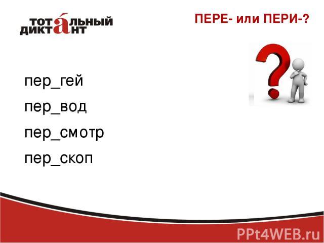 ПЕРЕ- или ПЕРИ-? пер_гей пер_вод пер_смотр пер_скоп