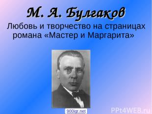 М. А. Булгаков Любовь и творчество на страницах романа «Мастер и Маргарита» 900i