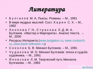 Литература Б у л г а к о в М. А. Пьесы. Романы. – М., 1991 В мире мудрых мыслей.