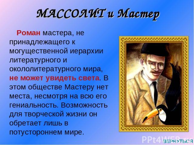 МАССОЛИТ и Мастер Роман мастера, не принадлежащего к могущественной иерархии литературного и окололитературного мира, не может увидеть света. В этом обществе Мастеру нет места, несмотря на всю его гениальность. Возможность для творческой жизни он об…