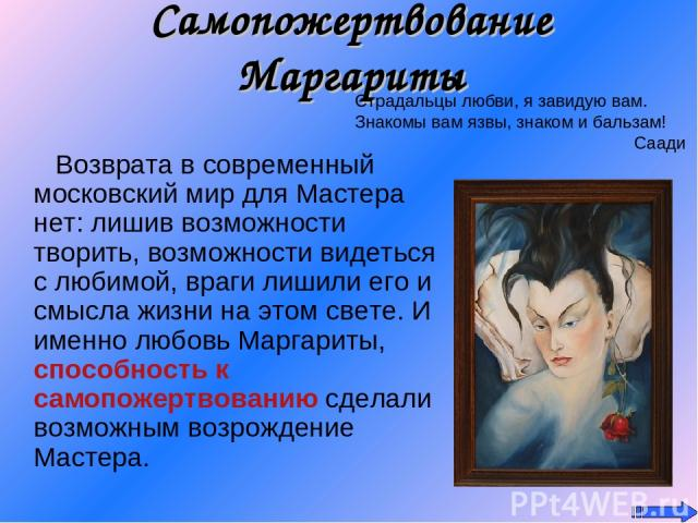 Самопожертвование Маргариты Возврата в современный московский мир для Мастера нет: лишив возможности творить, возможности видеться с любимой, враги лишили его и смысла жизни на этом свете. И именно любовь Маргариты, способность к самопожертвованию с…