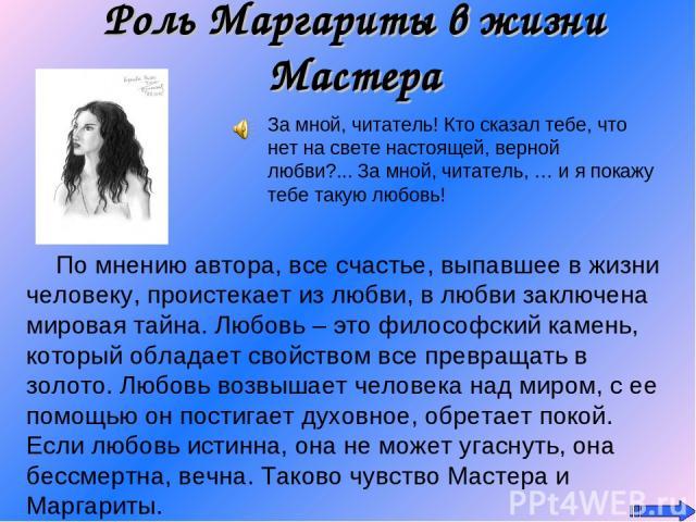 Роль Маргариты в жизни Мастера За мной, читатель! Кто сказал тебе, что нет на свете настоящей, верной любви?... За мной, читатель, … и я покажу тебе такую любовь! По мнению автора, все счастье, выпавшее в жизни человеку, проистекает из любви, в любв…