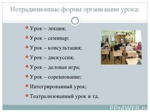 Нетрадиционные формы организации урока: Урок – лекция; Урок – семинар; Урок – ко