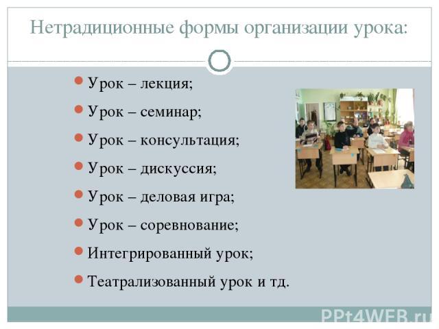 Нетрадиционные формы организации урока: Урок – лекция; Урок – семинар; Урок – консультация; Урок – дискуссия; Урок – деловая игра; Урок – соревнование; Интегрированный урок; Театрализованный урок и тд.