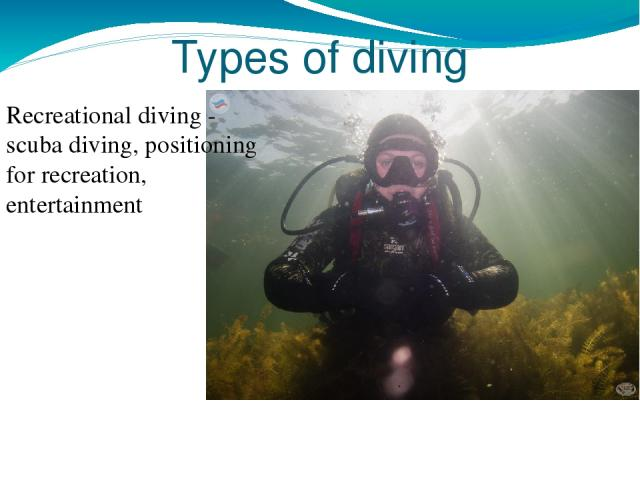 Types of diving Recreational diving - scuba diving, positioning for recreation, entertainment
