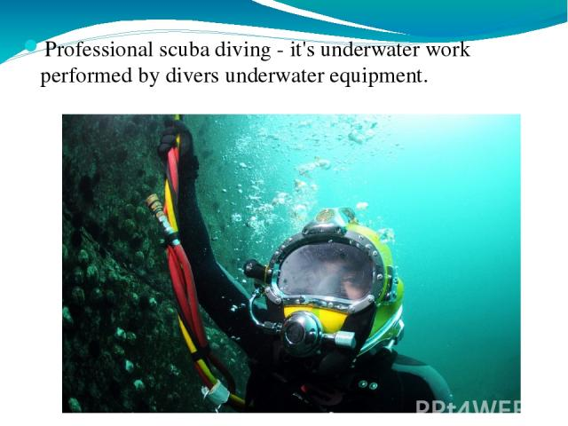 Professional scuba diving - it's underwater work performed by divers underwater equipment.