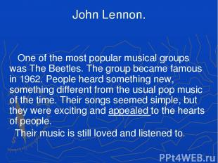 John Lennon. One of the most popular musical groups was The Beetles. The group b