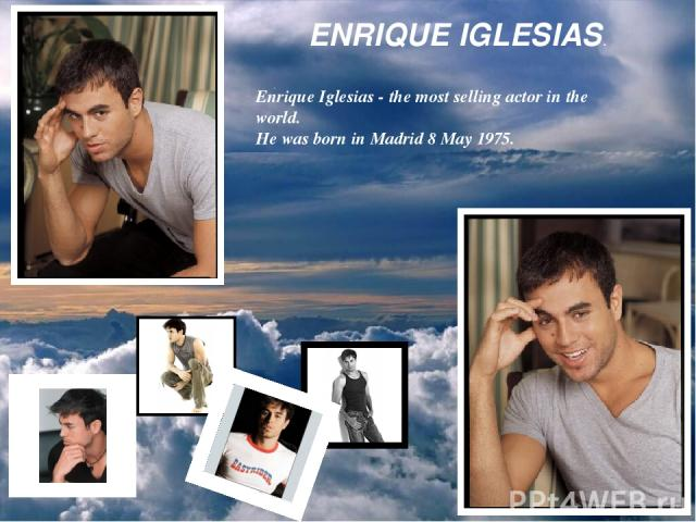 ENRIQUE IGLESIAS. . Enrique Iglesias - the most selling actor in the world. He was born in Madrid 8 May 1975.