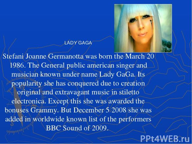 LADY GAGA Stefani Joanne Germanotta was born the March 20 1986. The General public american singer and musician known under name Lady GaGa. Its popularity she has conquered due to creation original and extravagant music in stiletto electronica. Exce…