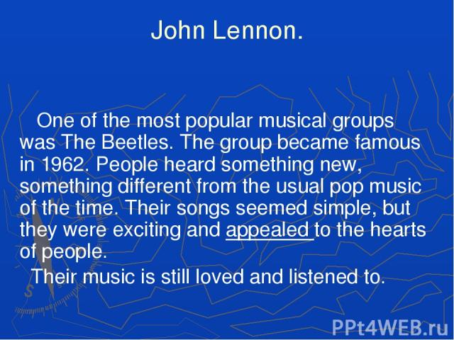 John Lennon. One of the most popular musical groups was The Beetles. The group became famous in 1962. People heard something new, something different from the usual pop music of the time. Their songs seemed simple, but they were exciting and appeale…