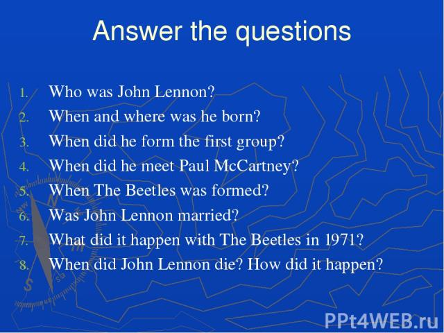 Answer the questions Who was John Lennon? When and where was he born? When did he form the first group? When did he meet Paul McCartney? When The Beetles was formed? Was John Lennon married? What did it happen with The Beetles in 1971? When did John…