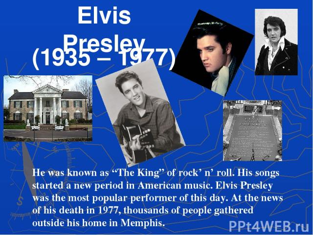 "Elvis Presley (1935 – 1977) He was known as ""The King"" of rock' n' roll. His songs started a new period in American music. Elvis Presley was the most popular performer of this day. At the news of his death in 1977, thousands of people gathered outsi…"