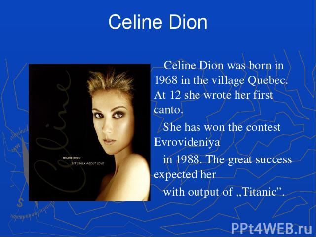 "Celine Dion Celine Dion was born in 1968 in the village Quebec. At 12 she wrote her first canto. She has won the contest Evrovideniya in 1988. The great success expected her with output of ,,Titanic""."