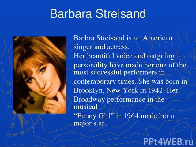 Barbara Streisand Barbra Streisand is an American singer and actress. Her beautiful voice and outgoing personality have made her one of the most successful performers in contemporary times. She was born in Brooklyn, New York in 1942. Her Broadway pe…