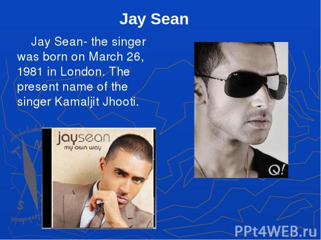 Jay Sean- the singer was born on March 26, 1981 in London. The present name of the singer Kamaljit Jhooti. Jay Sean