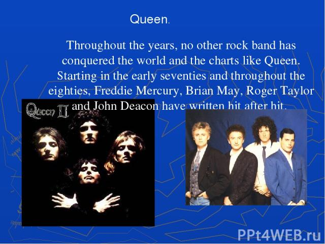 Throughout the years, no other rock band has conquered the world and the charts like Queen. Starting in the early seventies and throughout the eighties, Freddie Mercury, Brian May, Roger Taylor and John Deacon have written hit after hit. Queen.