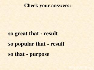 so great that - result so popular that - result so that - purpose Check your ans