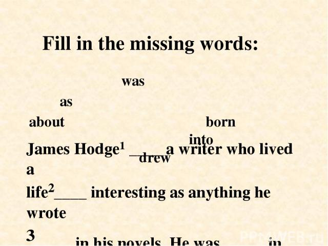 James Hodge¹ ____ a writer who lived a life²____ interesting as anything he wrote ³ ____ in his novels. He was⁴ ____ in the North – west of England⁵ ____ a life of poverty. He later⁶ ____ on his own childhood experiences for his novels. Fill in the …