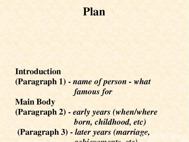 Introduction (Paragraph 1) - name of person - what famous for Main Body (Paragraph 2) - early years (when/where born, childhood, etc) (Paragraph 3) - later years (marriage, achievements, etc) Conclusion (Paragraph 4) - date of death, comments Plan
