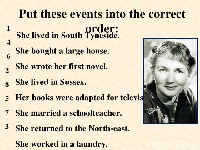 She lived in South Tyneside. She bought a large house. She wrote her first novel. She lived in Sussex. Her books were adapted for television. She married a schoolteacher. She returned to the North-east. She worked in a laundry. Put these events into…