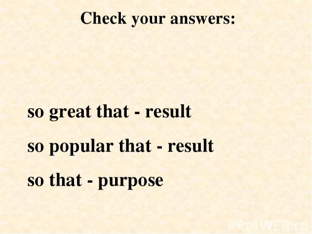 so great that - result so popular that - result so that - purpose Check your answers: