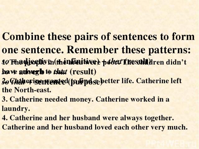 Combine these pairs of sentences to form one sentence. Remember these patterns: so + adjective (+ infinitive) + that (result) so + adverb + that (result) so that + sentence (purpose) 1. The people in the area were poor. The children didn't have enou…